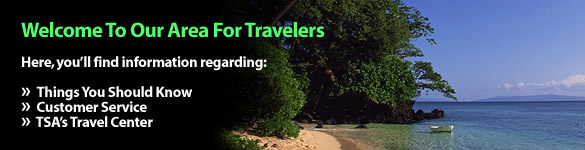 Welcome to our area for travelers. Here, you'll find information regarding: Things You Should Know, Customer Service, and TSA's Travel Center.